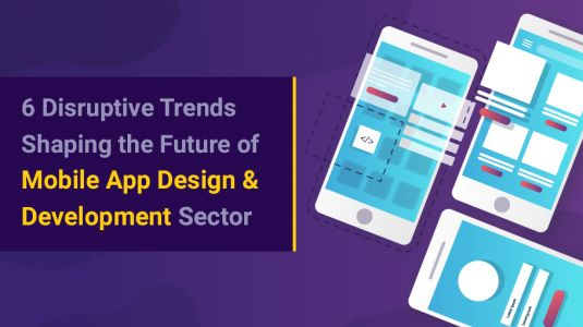6 Disruptive Trends Shaping the Future of Mobile App Design & Development Sector